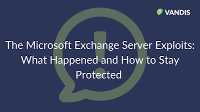 The Microsoft Exchange Server Exploits: What Happened and How to Stay Protected